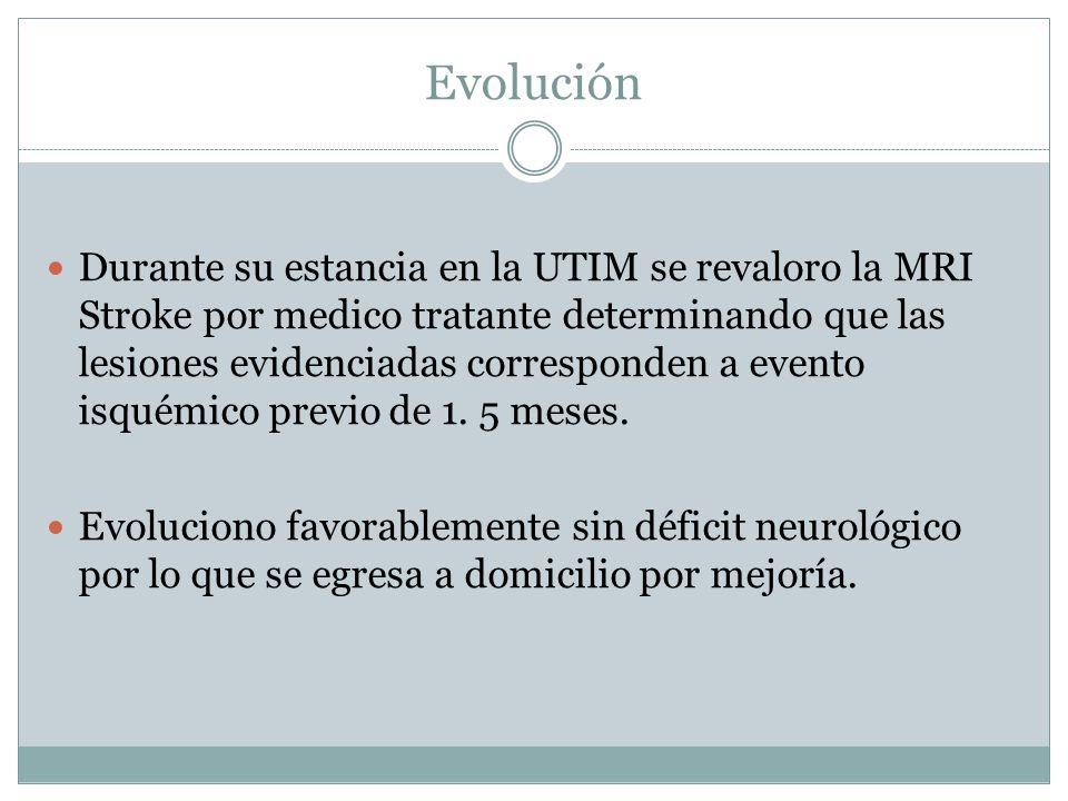 Evolución Durante su estancia en la UTIM se revaloro la MRI Stroke por medico tratante determinando que las lesiones evidenciadas corresponden a event