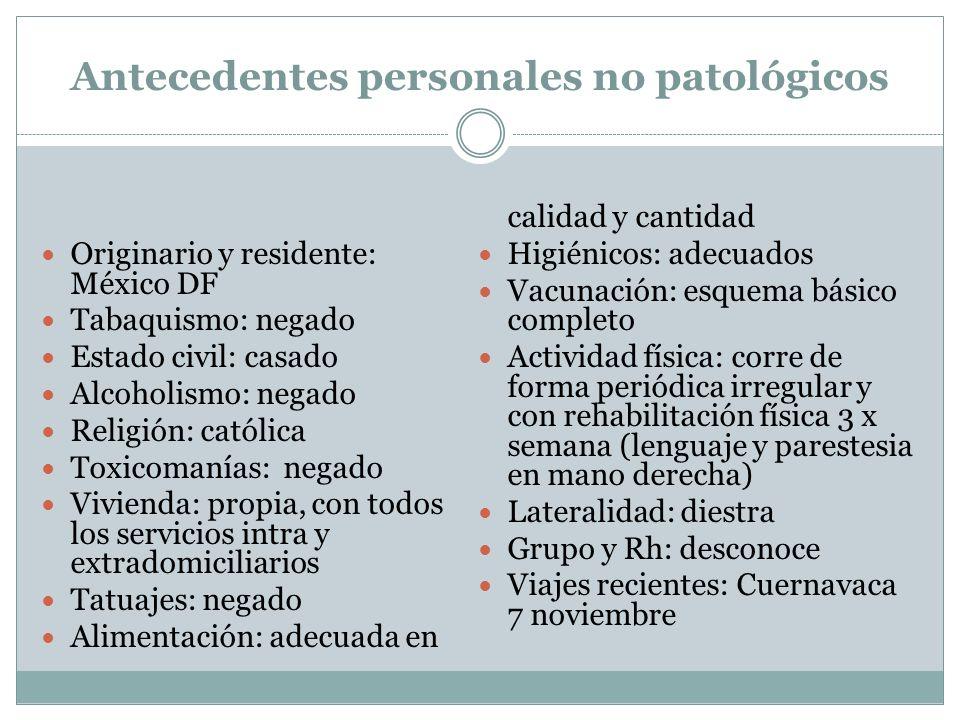 Antecedentes personales no patológicos Originario y residente: México DF Tabaquismo: negado Estado civil: casado Alcoholismo: negado Religión: católic