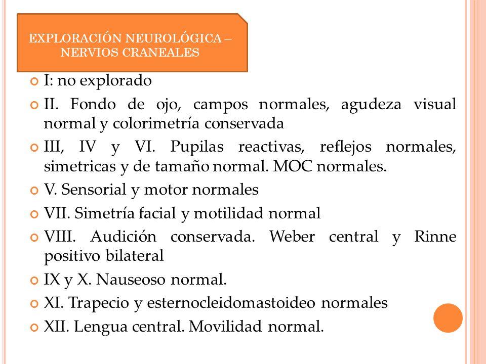 Nervios craneales: I: no explorado II. Fondo de ojo, campos normales, agudeza visual normal y colorimetría conservada III, IV y VI. Pupilas reactivas,