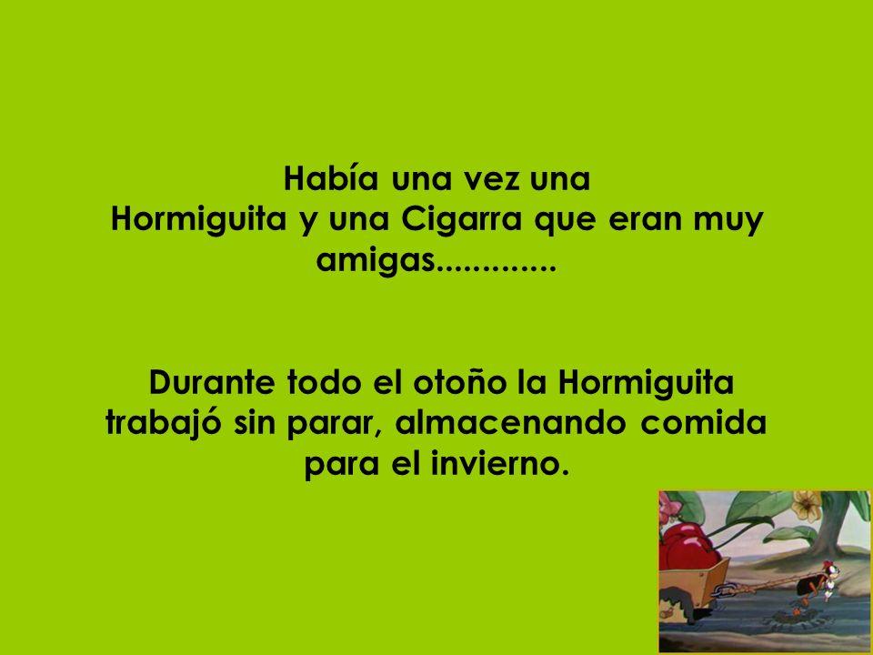 Había una vez una Hormiguita y una Cigarra que eran muy amigas............. Durante todo el otoño la Hormiguita trabajó sin parar, almacenando comida