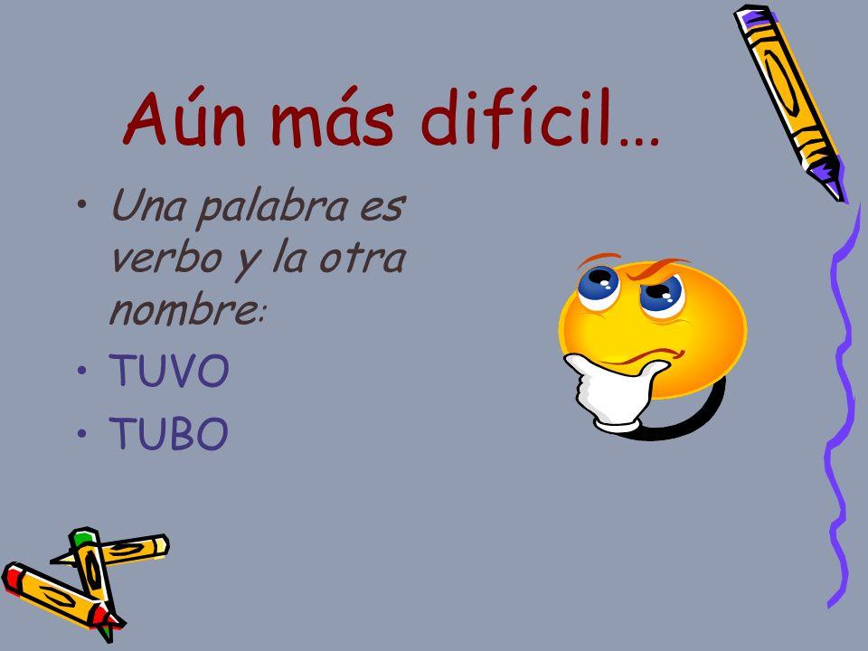Aún más difícil… Una palabra es verbo y la otra nombre : TUVO TUBO