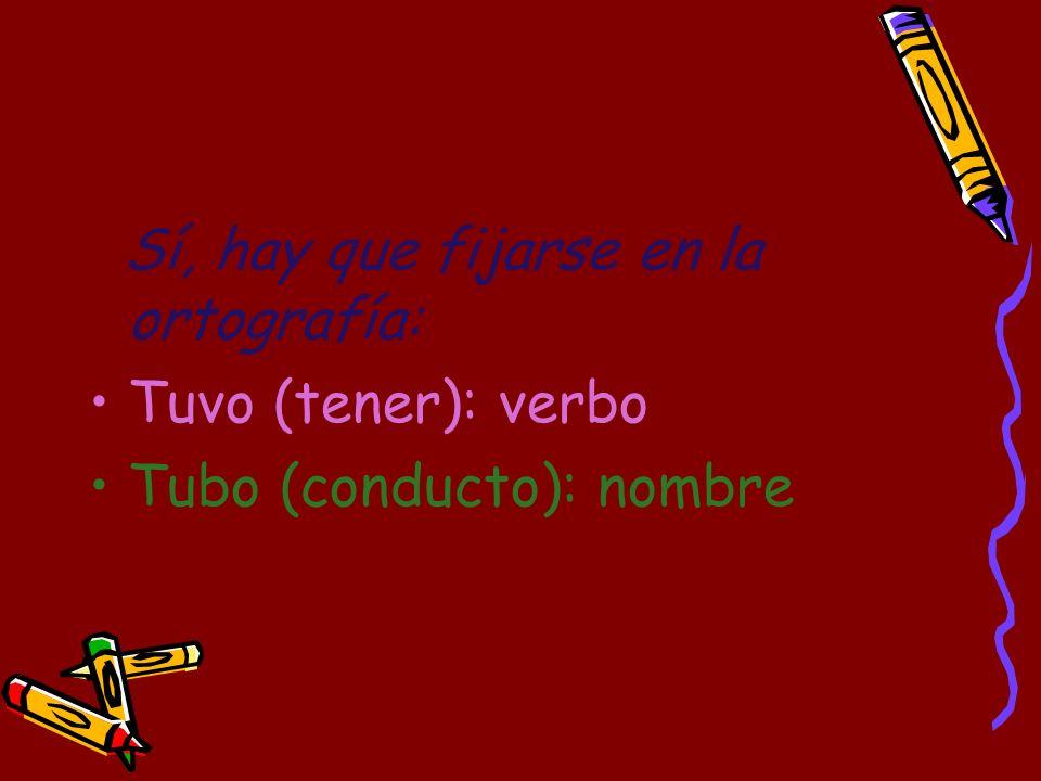 Sí, hay que fijarse en la ortografía: Tuvo (tener): verbo Tubo (conducto): nombre