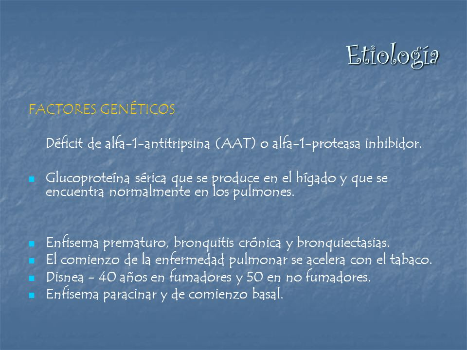 Etiología FACTORES GENÉTICOS Déficit de alfa-1-antitripsina (AAT) o alfa-1-proteasa inhibidor. Glucoproteína sérica que se produce en el hígado y que