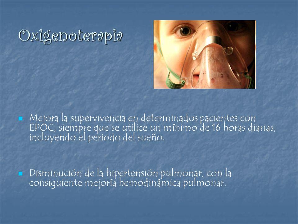 Oxigenoterapia Mejora la supervivencia en determinados pacientes con EPOC, siempre que se utilice un mínimo de 16 horas diarias, incluyendo el periodo