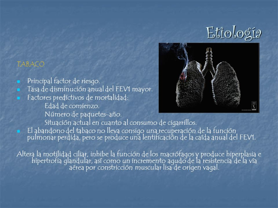 Etiología TABACO Principal factor de riesgo. Tasa de disminución anual del FEV1 mayor. Factores predictivos de mortalidad: Edad de comienzo. Número de