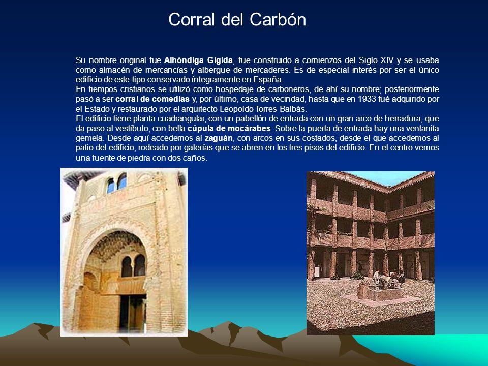 Corral del Carbón Su nombre original fue Alhóndiga Gigida, fue construido a comienzos del Siglo XIV y se usaba como almacén de mercancías y albergue de mercaderes.