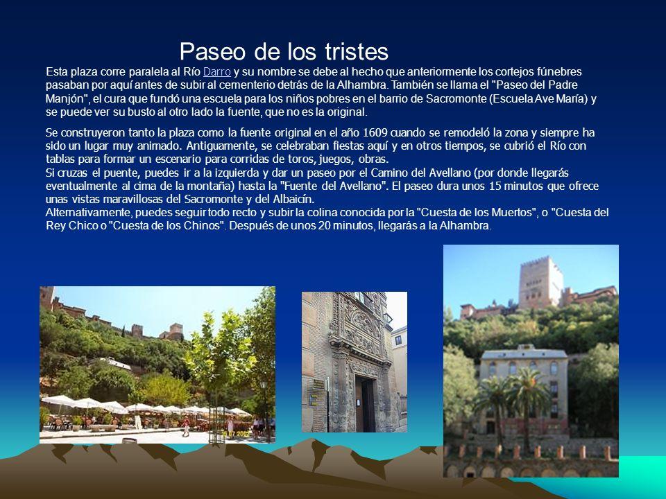 Paseo de los tristes Esta plaza corre paralela al Río Darro y su nombre se debe al hecho que anteriormente los cortejos fúnebres pasaban por aquí antes de subir al cementerio detrás de la Alhambra.