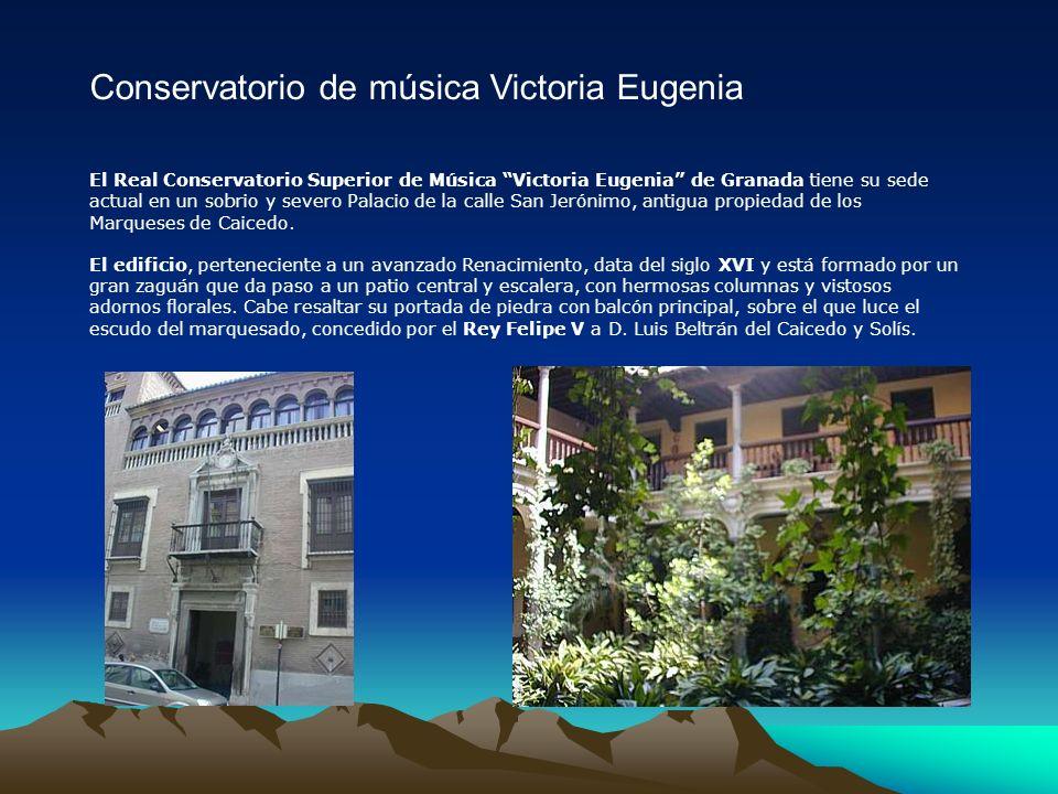 Conservatorio de música Victoria Eugenia El Real Conservatorio Superior de Música Victoria Eugenia de Granada tiene su sede actual en un sobrio y severo Palacio de la calle San Jerónimo, antigua propiedad de los Marqueses de Caicedo.