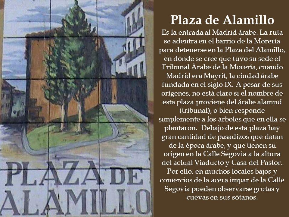 Es la entrada al Madrid árabe. La ruta se adentra en el barrio de la Morería para detenerse en la Plaza del Alamillo, en donde se cree que tuvo su sed