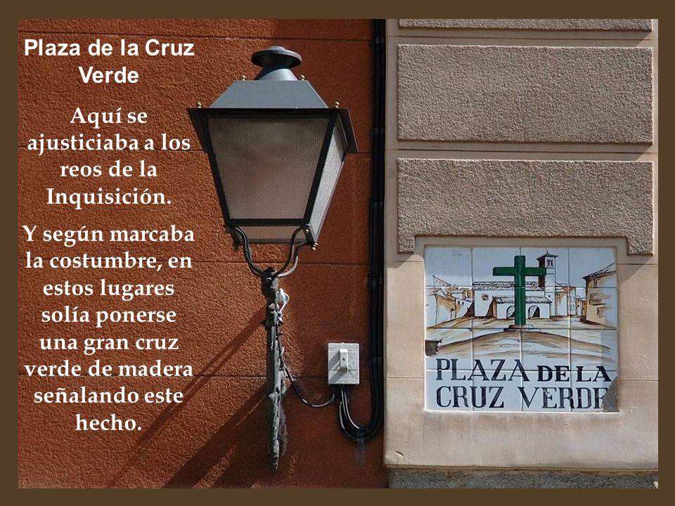 Plaza de la Cruz Verde Aquí se ajusticiaba a los reos de la Inquisición. Y según marcaba la costumbre, en estos lugares solía ponerse una gran cruz ve