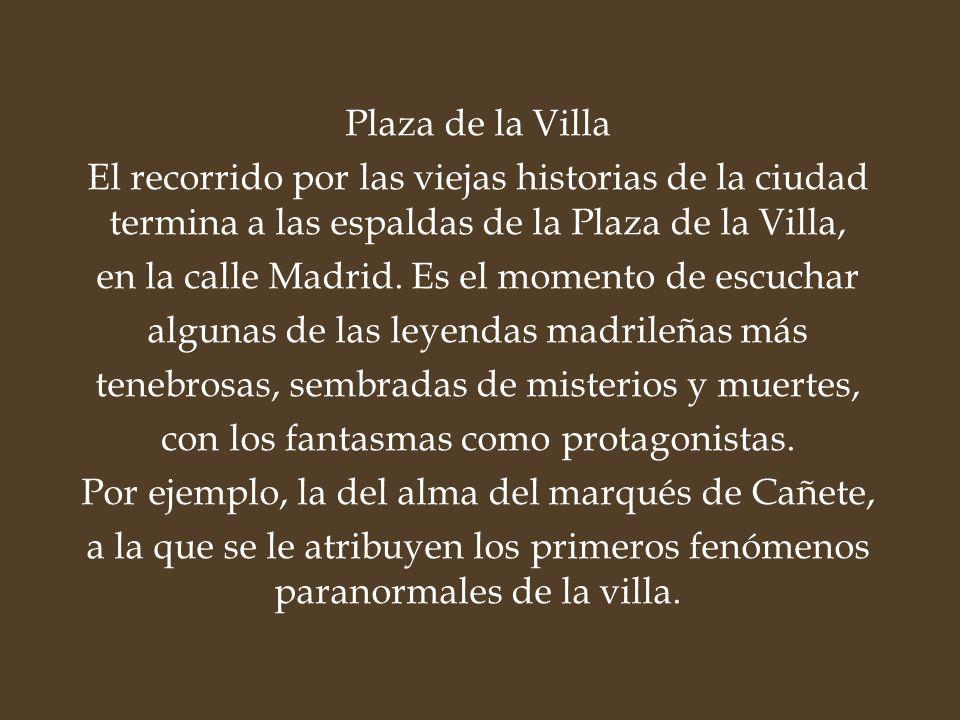 Plaza de la Villa El recorrido por las viejas historias de la ciudad termina a las espaldas de la Plaza de la Villa, en la calle Madrid. Es el momento