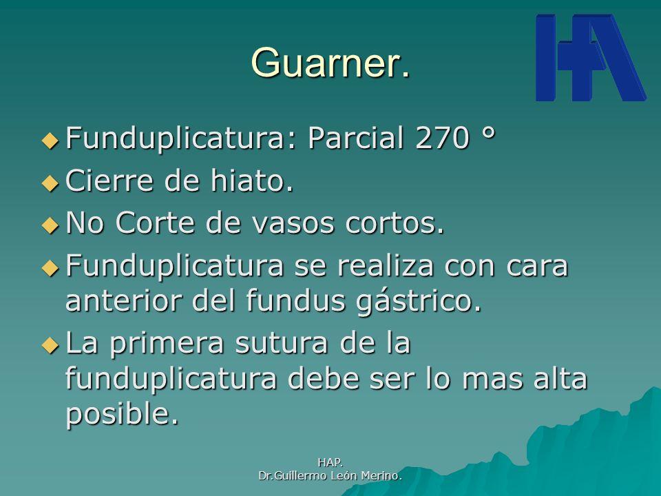 HAP. Dr.Guillermo León Merino. Guarner. Funduplicatura: Parcial 270 ° Funduplicatura: Parcial 270 ° Cierre de hiato. Cierre de hiato. No Corte de vaso