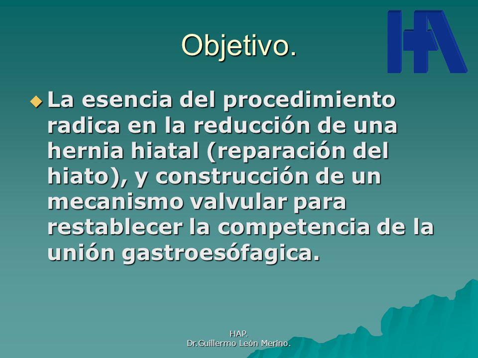 HAP. Dr.Guillermo León Merino. Objetivo. La esencia del procedimiento radica en la reducción de una hernia hiatal (reparación del hiato), y construcci