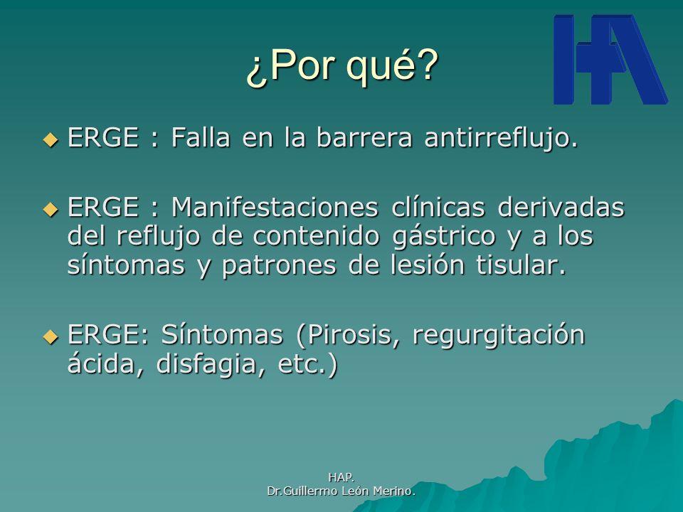 HAP. Dr.Guillermo León Merino. ¿Por qué? ERGE : Falla en la barrera antirreflujo. ERGE : Falla en la barrera antirreflujo. ERGE : Manifestaciones clín