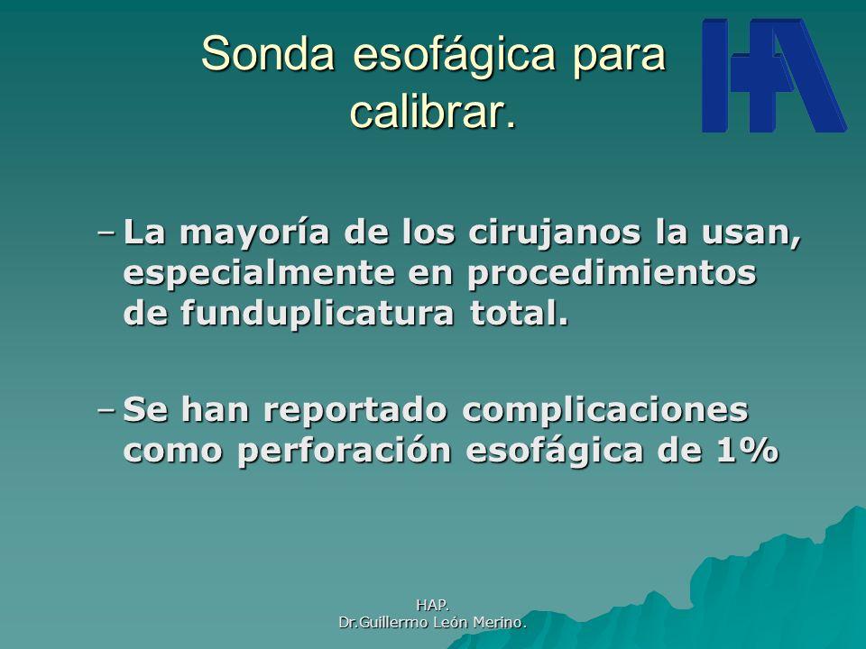 HAP. Dr.Guillermo León Merino. Sonda esofágica para calibrar. –La mayoría de los cirujanos la usan, especialmente en procedimientos de funduplicatura