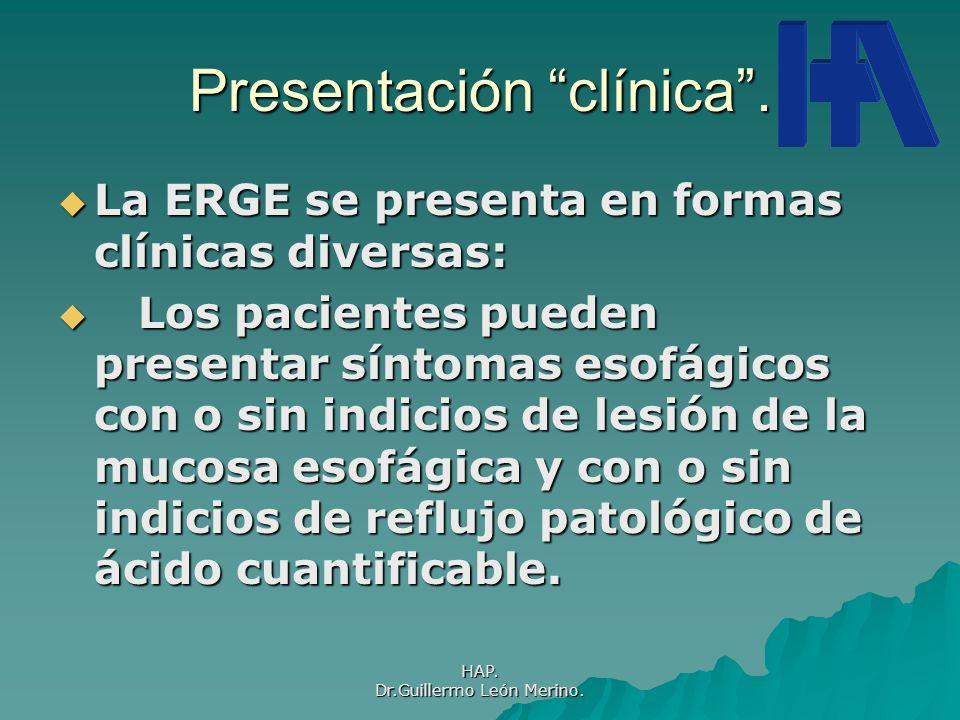HAP. Dr.Guillermo León Merino. Presentación clínica. La ERGE se presenta en formas clínicas diversas: La ERGE se presenta en formas clínicas diversas: