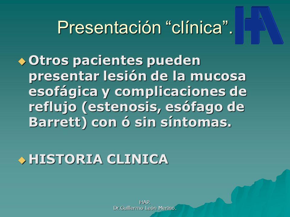 HAP. Dr.Guillermo León Merino. Presentación clínica. Otros pacientes pueden presentar lesión de la mucosa esofágica y complicaciones de reflujo (esten