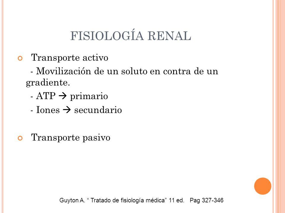 FISIOLOGÍA RENAL Transporte activo - Movilización de un soluto en contra de un gradiente. - ATP primario - Iones secundario Transporte pasivo Guyton A