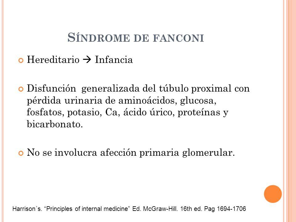 S ÍNDROME DE FANCONI Hereditario Infancia Disfunción generalizada del túbulo proximal con pérdida urinaria de aminoácidos, glucosa, fosfatos, potasio,
