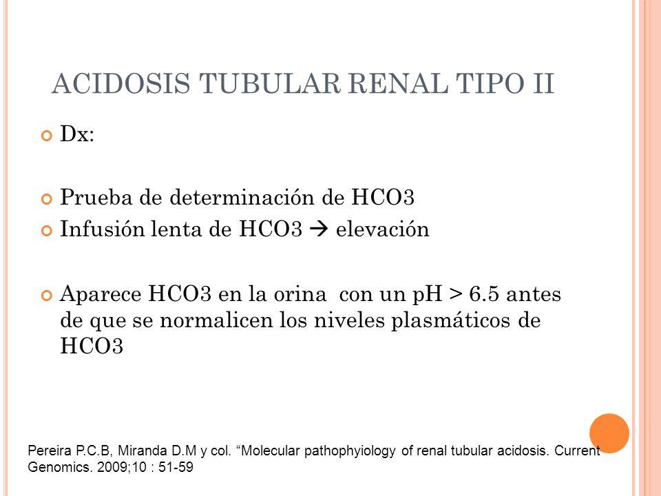 ACIDOSIS TUBULAR RENAL TIPO II Dx: Prueba de determinación de HCO3 Infusión lenta de HCO3 elevación Aparece HCO3 en la orina con un pH > 6.5 antes de