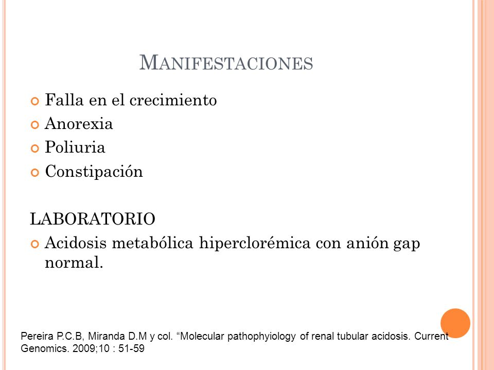 M ANIFESTACIONES Falla en el crecimiento Anorexia Poliuria Constipación LABORATORIO Acidosis metabólica hiperclorémica con anión gap normal. Pereira P