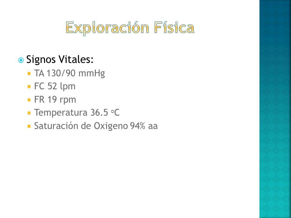 Signos Vitales: TA 130/90 mmHg FC 52 lpm FR 19 rpm Temperatura 36.5 o C Saturación de Oxigeno 94% aa