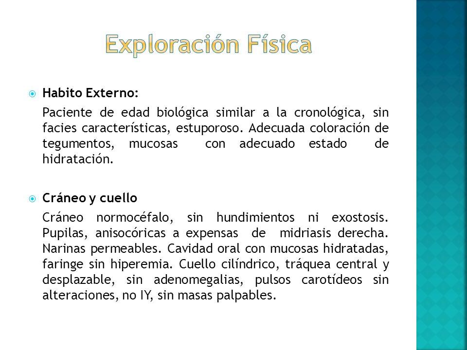 Habito Externo: Paciente de edad biológica similar a la cronológica, sin facies características, estuporoso. Adecuada coloración de tegumentos, mucosa