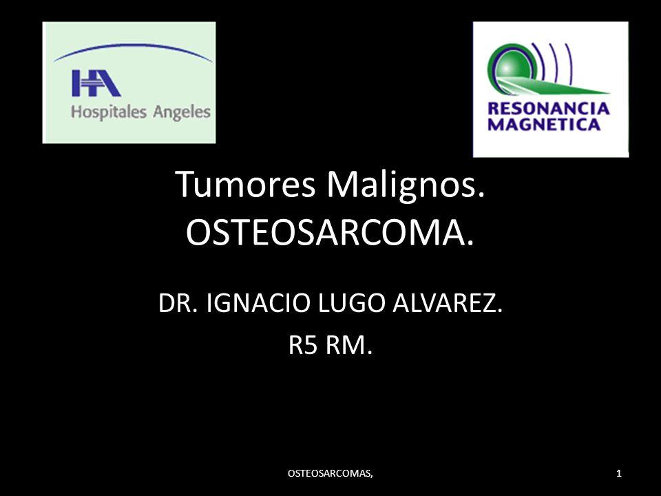 Tumores Malignos. OSTEOSARCOMA. DR. IGNACIO LUGO ALVAREZ. R5 RM. OSTEOSARCOMAS,1