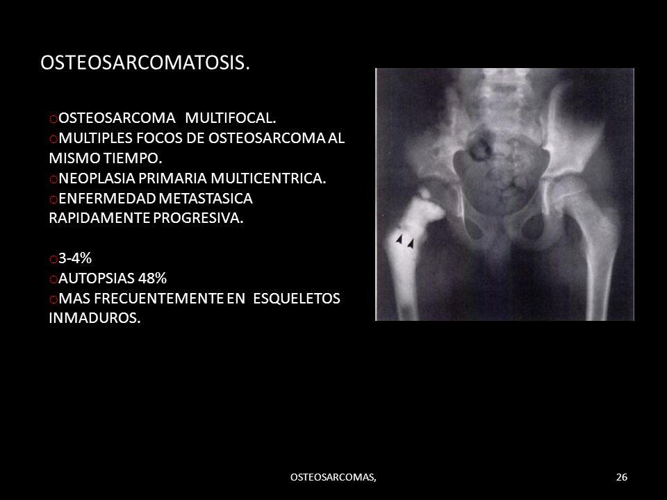 OSTEOSARCOMATOSIS. o OSTEOSARCOMA MULTIFOCAL. o MULTIPLES FOCOS DE OSTEOSARCOMA AL MISMO TIEMPO. o NEOPLASIA PRIMARIA MULTICENTRICA. o ENFERMEDAD META
