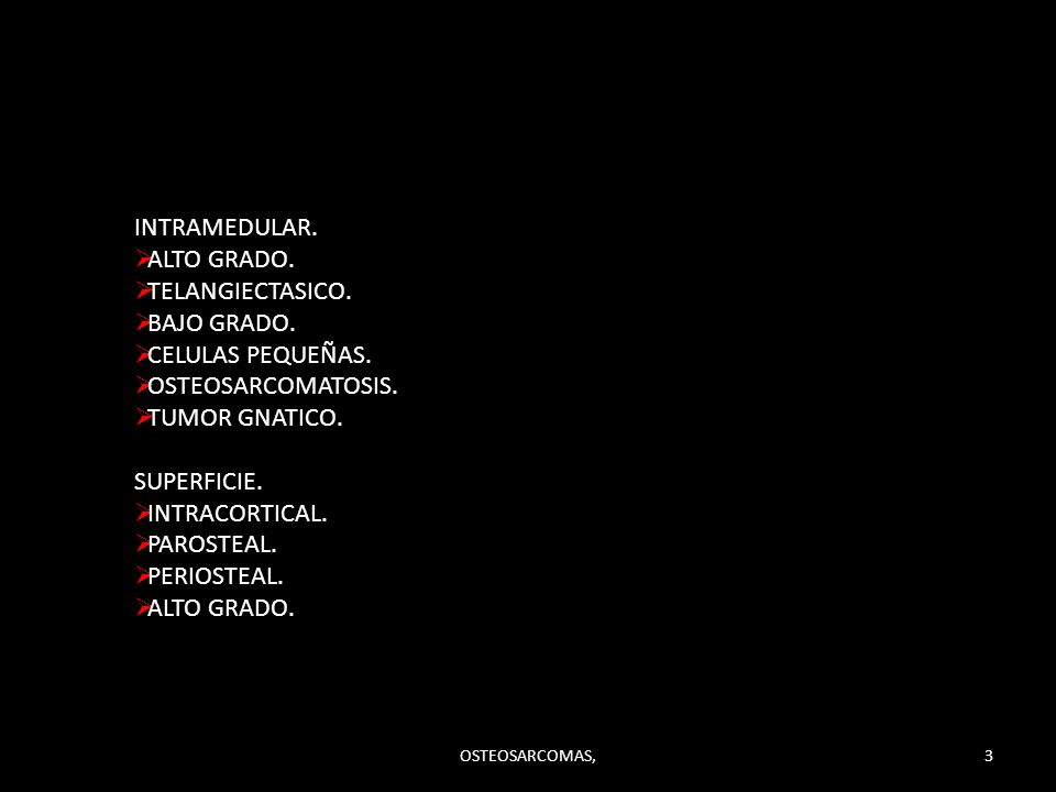 INTRAMEDULAR. ALTO GRADO. TELANGIECTASICO. BAJO GRADO. CELULAS PEQUEÑAS. OSTEOSARCOMATOSIS. TUMOR GNATICO. SUPERFICIE. INTRACORTICAL. PAROSTEAL. PERIO