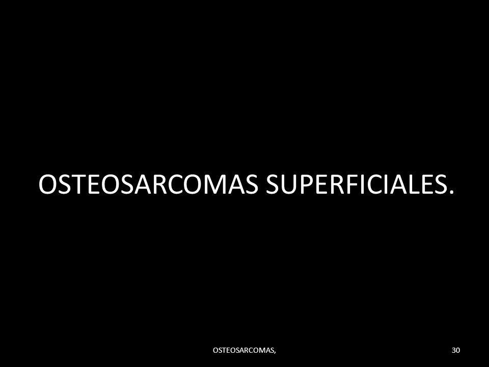 OSTEOSARCOMAS SUPERFICIALES. OSTEOSARCOMAS,30