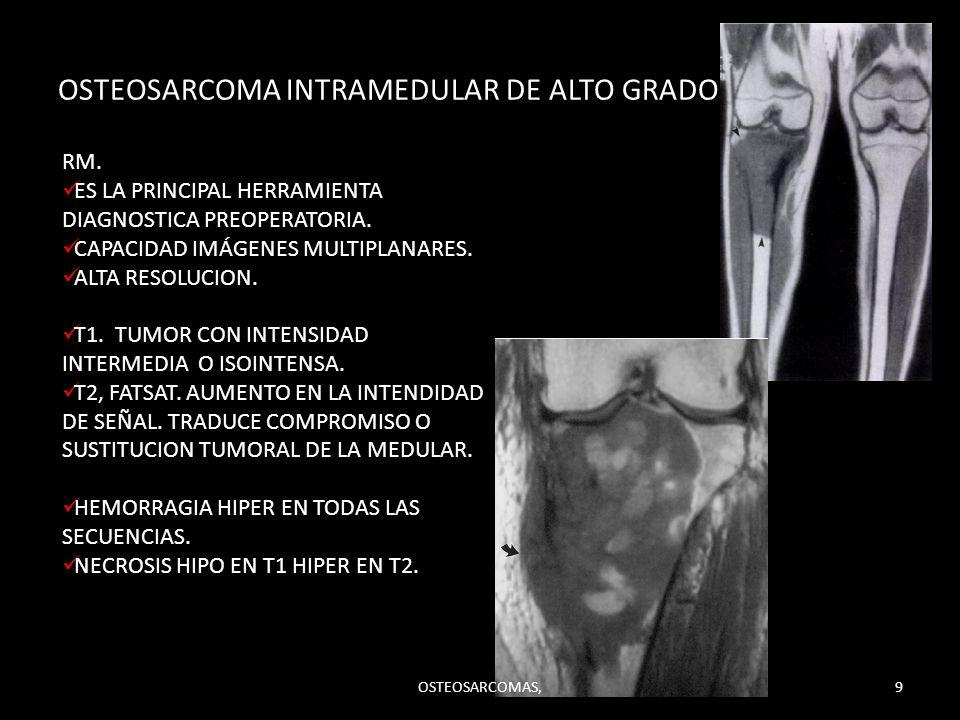 OSTEOSARCOMA INTRAMEDULAR DE ALTO GRADO. RM. ES LA PRINCIPAL HERRAMIENTA DIAGNOSTICA PREOPERATORIA. CAPACIDAD IMÁGENES MULTIPLANARES. ALTA RESOLUCION.
