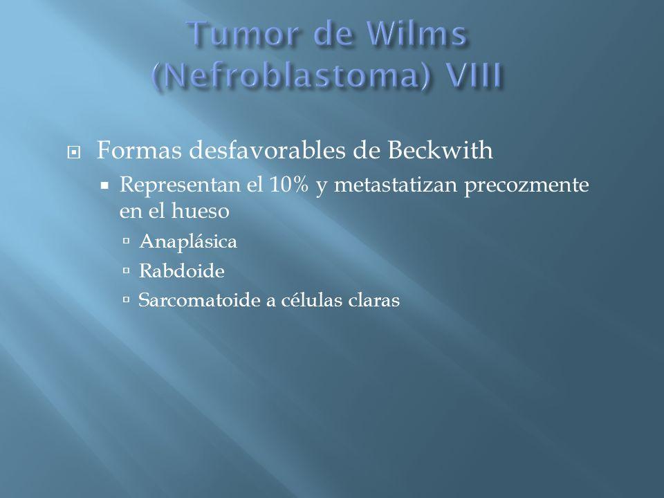 Formas desfavorables de Beckwith Representan el 10% y metastatizan precozmente en el hueso Anaplásica Rabdoide Sarcomatoide a células claras