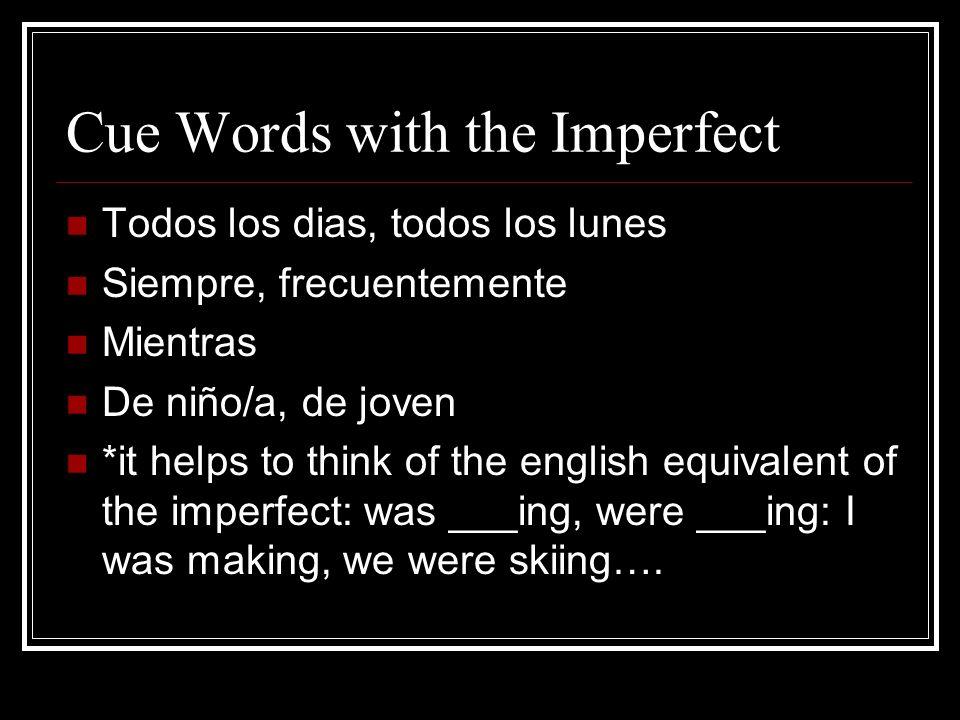 Cue Words with the Imperfect Todos los dias, todos los lunes Siempre, frecuentemente Mientras De niño/a, de joven *it helps to think of the english eq