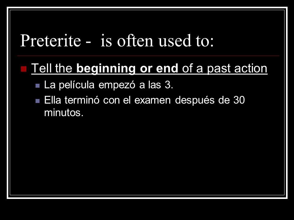 Preterite - is often used to: Tell the beginning or end of a past action La película empezó a las 3. Ella terminó con el examen después de 30 minutos.