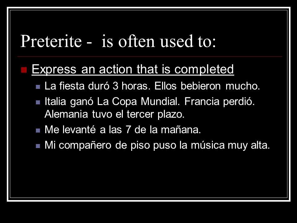 Preterite - is often used to: Express an action that is completed La fiesta duró 3 horas. Ellos bebieron mucho. Italia ganó La Copa Mundial. Francia p