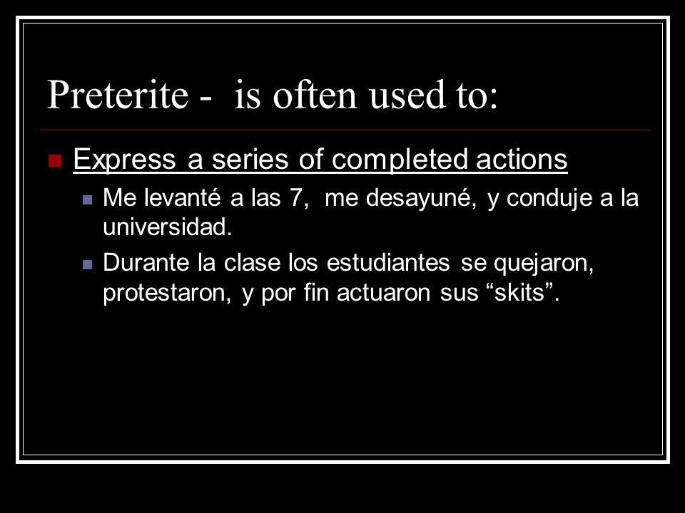 Preterite - is often used to: Express a series of completed actions Me levanté a las 7, me desayuné, y conduje a la universidad. Durante la clase los