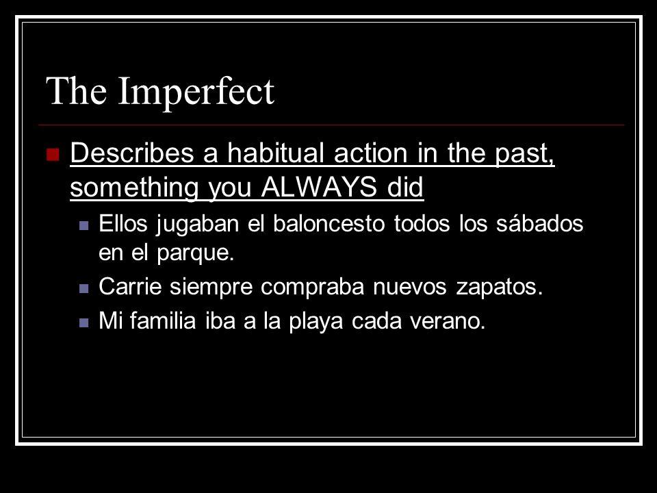 The Imperfect Describes a habitual action in the past, something you ALWAYS did Ellos jugaban el baloncesto todos los sábados en el parque. Carrie sie