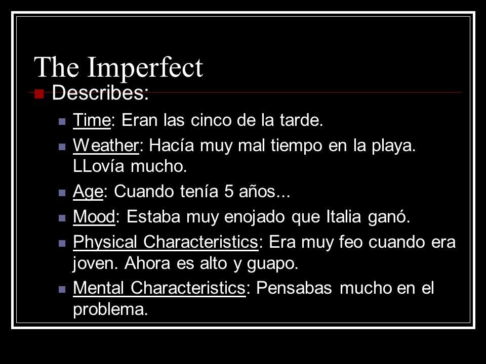 The Imperfect Describes: Time: Eran las cinco de la tarde. Weather: Hacía muy mal tiempo en la playa. LLovía mucho. Age: Cuando tenía 5 años... Mood: