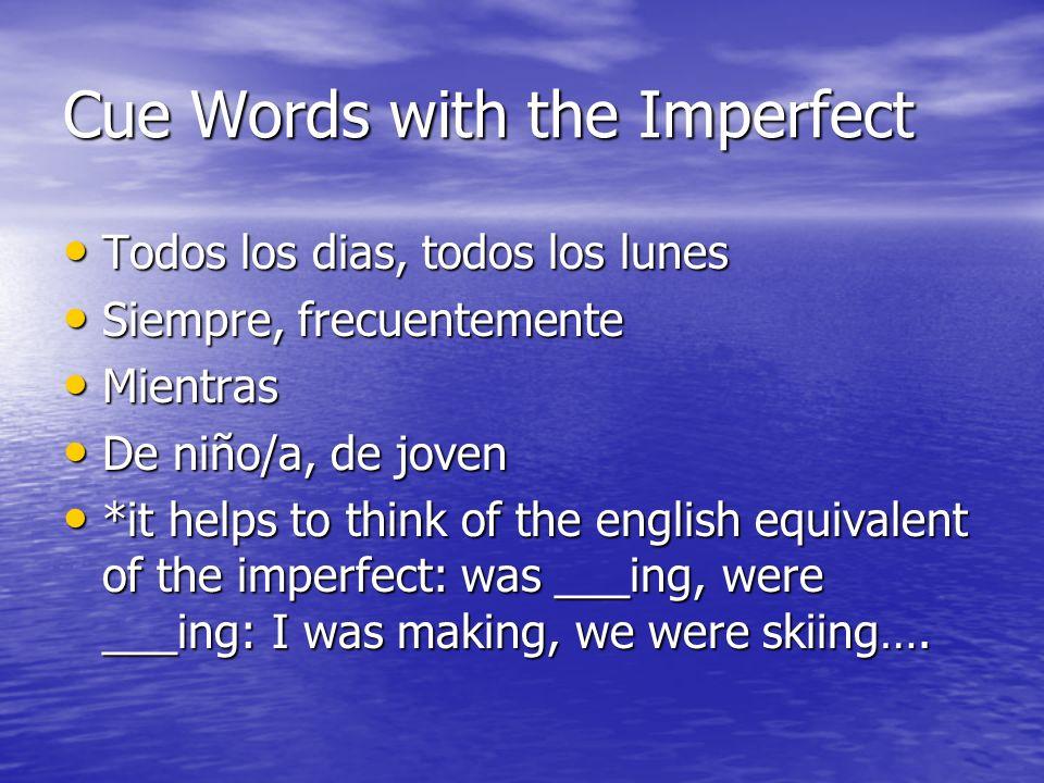 Cue Words with the Imperfect Todos los dias, todos los lunes Todos los dias, todos los lunes Siempre, frecuentemente Siempre, frecuentemente Mientras Mientras De niño/a, de joven De niño/a, de joven *it helps to think of the english equivalent of the imperfect: was ___ing, were ___ing: I was making, we were skiing….