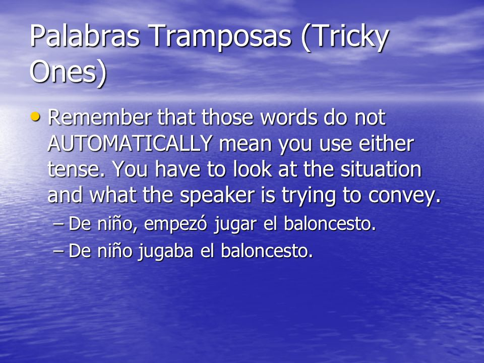 Palabras Tramposas (Tricky Ones) Remember that those words do not AUTOMATICALLY mean you use either tense.