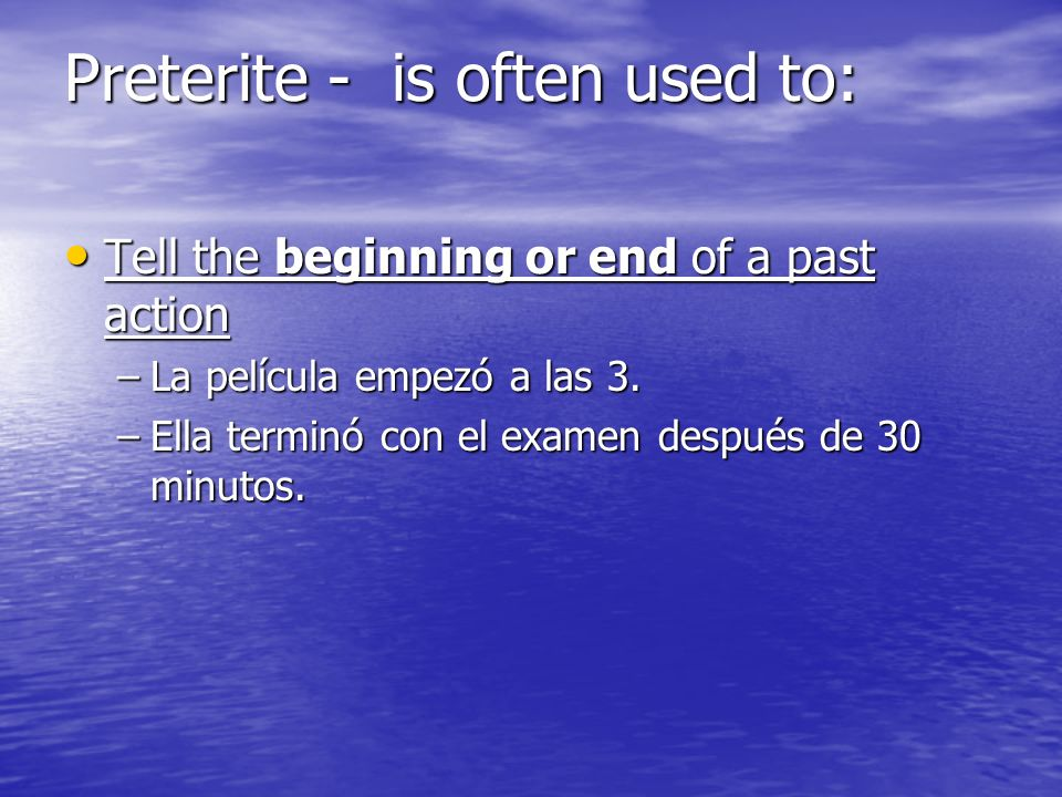Preterite - is often used to: Tell the beginning or end of a past action Tell the beginning or end of a past action –La película empezó a las 3.