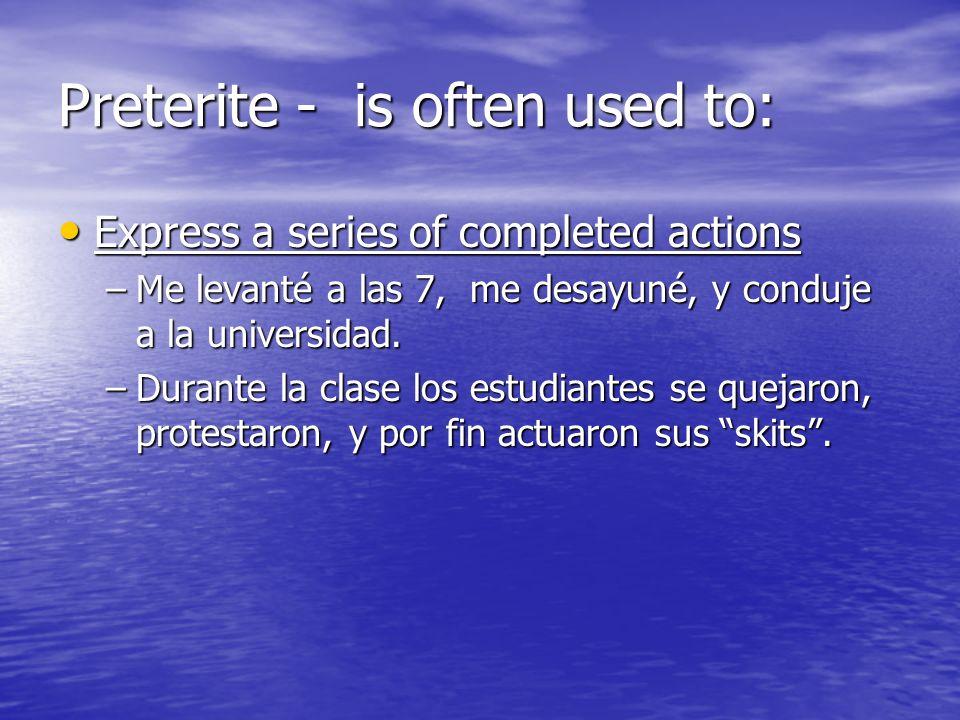 Preterite - is often used to: Express a series of completed actions Express a series of completed actions –Me levanté a las 7, me desayuné, y conduje a la universidad.