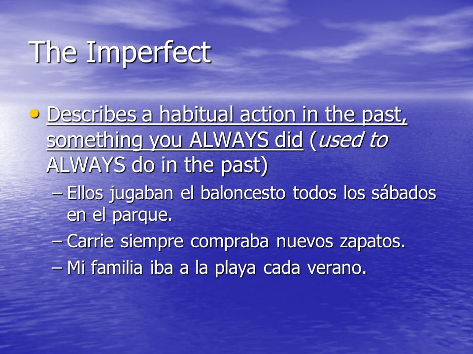 The Imperfect Describes a habitual action in the past, something you ALWAYS did (used to ALWAYS do in the past) Describes a habitual action in the pas
