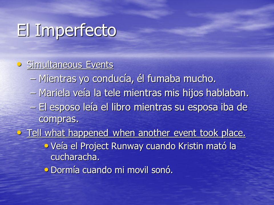 El Imperfecto Simultaneous Events Simultaneous Events –Mientras yo conducía, él fumaba mucho.