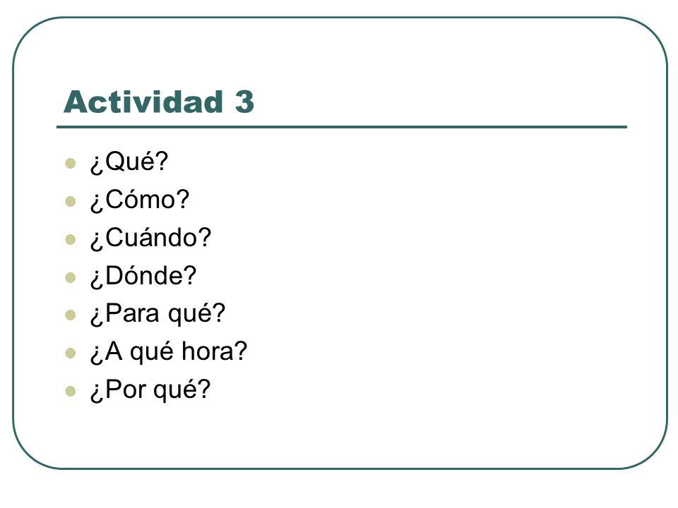 Actividad 3 ¿Qué? ¿Cómo? ¿Cuándo? ¿Dónde? ¿Para qué? ¿A qué hora? ¿Por qué?