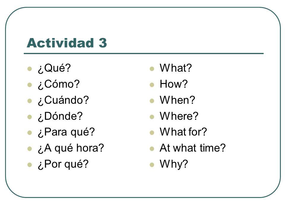 Actividad 3 ¿Qué? ¿Cómo? ¿Cuándo? ¿Dónde? ¿Para qué? ¿A qué hora? ¿Por qué? What? How? When? Where? What for? At what time? Why?