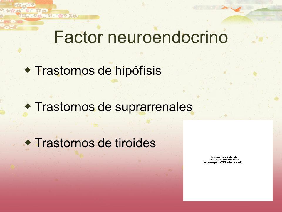 Factor neuroendocrino Trastornos de hipófisis Trastornos de suprarrenales Trastornos de tiroides