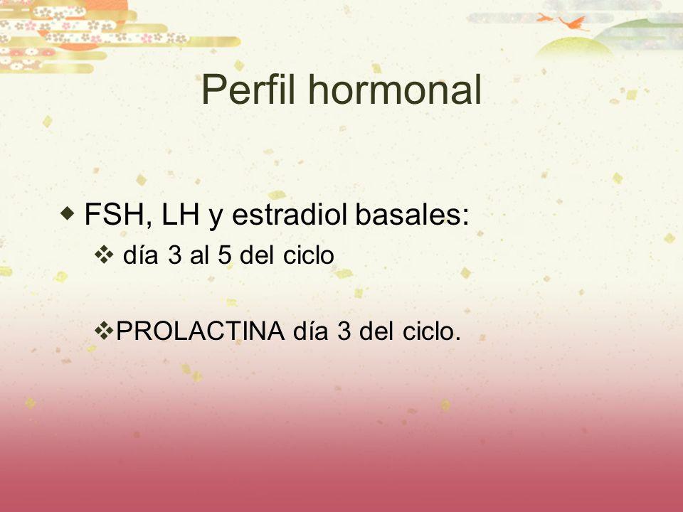 Perfil hormonal FSH, LH y estradiol basales: día 3 al 5 del ciclo PROLACTINA día 3 del ciclo.