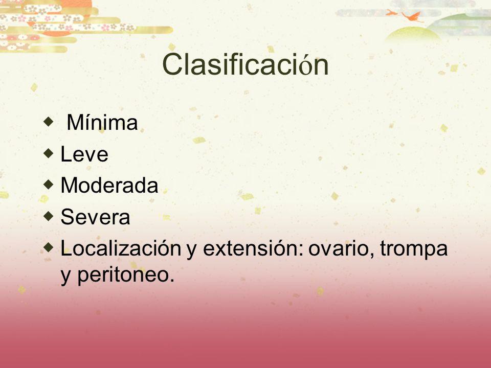 Clasificaci ó n Mínima Leve Moderada Severa Localización y extensión: ovario, trompa y peritoneo.